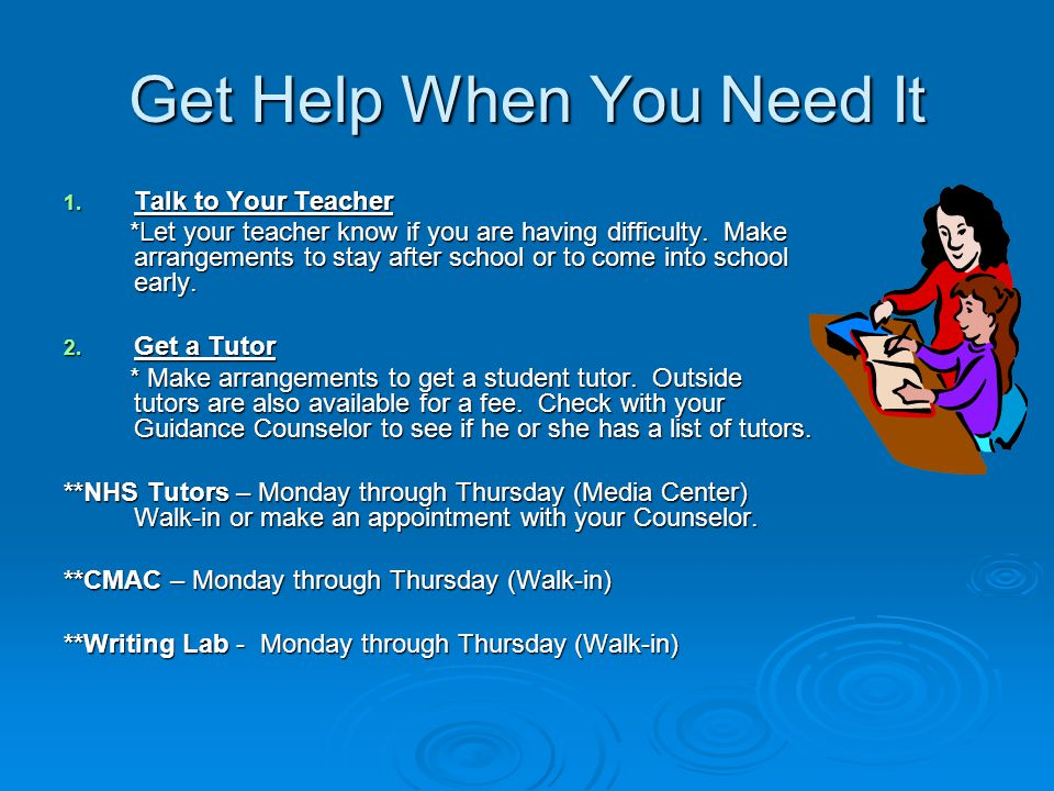 Get Help When You Need It 1. Talk to Your Teacher *Let your teacher know if you are having difficulty. Make arrangements to stay after school or to co