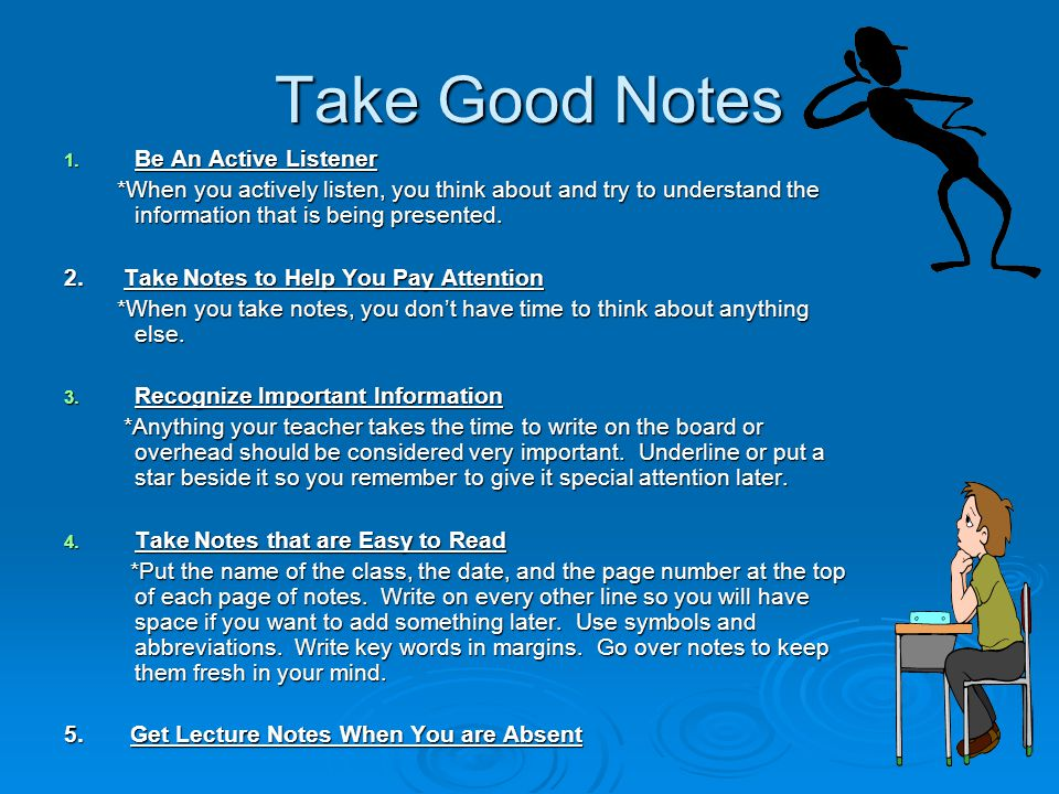 Take Good Notes 1. Be An Active Listener *When you actively listen, you think about and try to understand the information that is being presented. *Wh