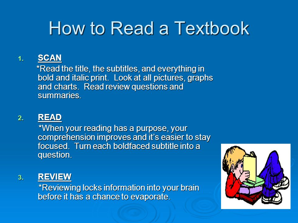 How to Read a Textbook 1. SCAN *Read the title, the subtitles, and everything in bold and italic print. Look at all pictures, graphs and charts. Read