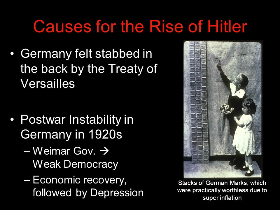 Causes for the Rise of Hitler Germany felt stabbed in the back by the Treaty of Versailles Postwar Instability in Germany in 1920s –Weimar Gov.