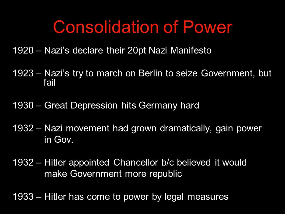 Consolidation of Power 1920 – Nazi's declare their 20pt Nazi Manifesto 1923 – Nazi's try to march on Berlin to seize Government, but fail 1930 – Great Depression hits Germany hard 1932 – Nazi movement had grown dramatically, gain power in Gov.