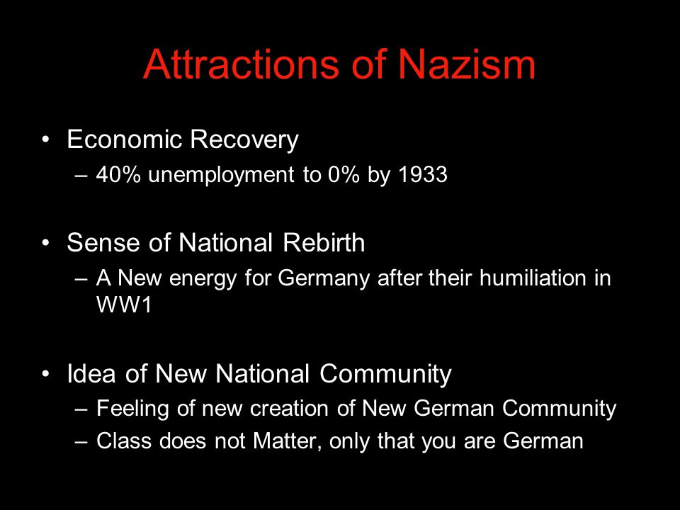 Attractions of Nazism Economic Recovery –40% unemployment to 0% by 1933 Sense of National Rebirth –A New energy for Germany after their humiliation in WW1 Idea of New National Community –Feeling of new creation of New German Community –Class does not Matter, only that you are German