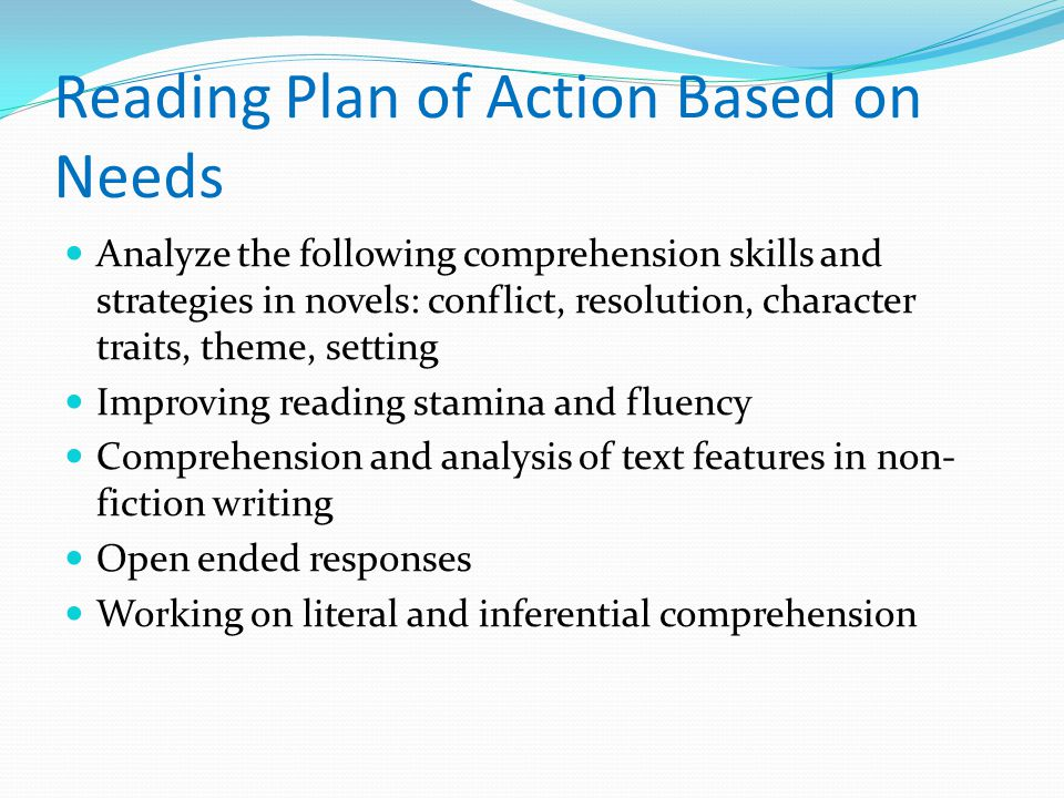 Reading Plan of Action Based on Needs Analyze the following comprehension skills and strategies in novels: conflict, resolution, character traits, theme, setting Improving reading stamina and fluency Comprehension and analysis of text features in non- fiction writing Open ended responses Working on literal and inferential comprehension