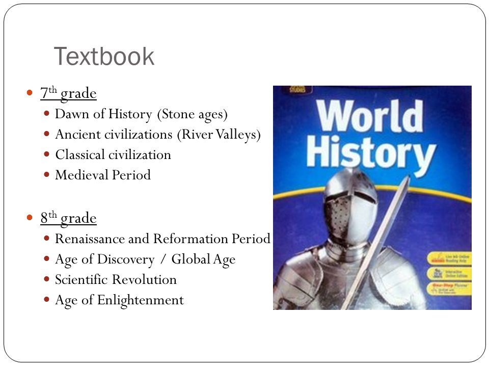 Textbook 7 th grade Dawn of History (Stone ages) Ancient civilizations (River Valleys) Classical civilization Medieval Period 8 th grade Renaissance a