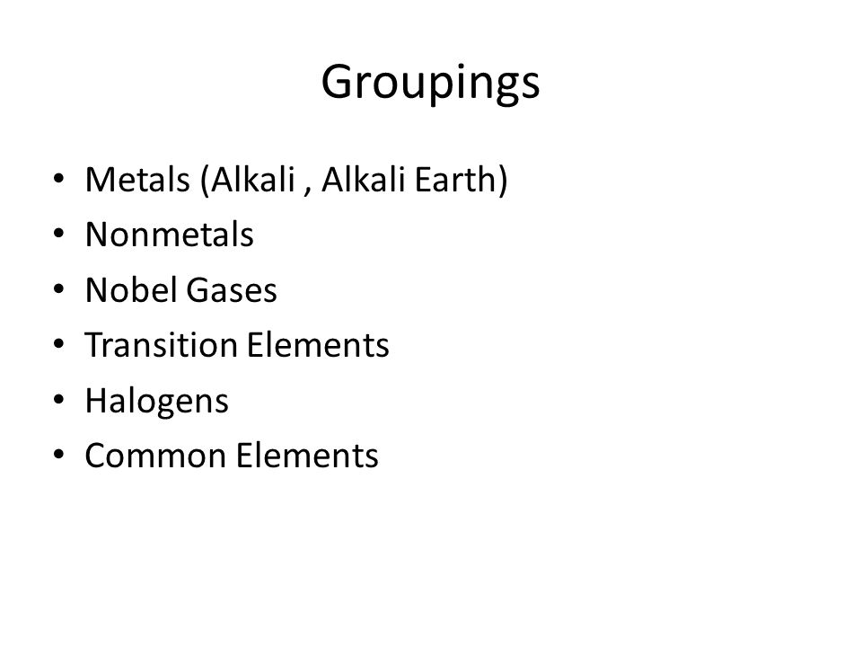 Groupings Metals (Alkali, Alkali Earth) Nonmetals Nobel Gases Transition Elements Halogens Common Elements