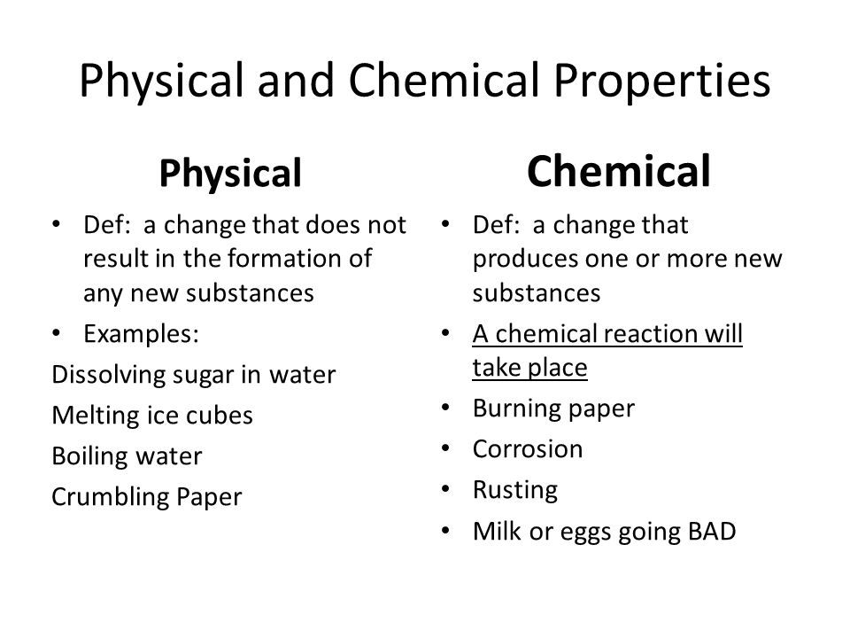 Physical and Chemical Properties Physical Def: a change that does not result in the formation of any new substances Examples: Dissolving sugar in wate
