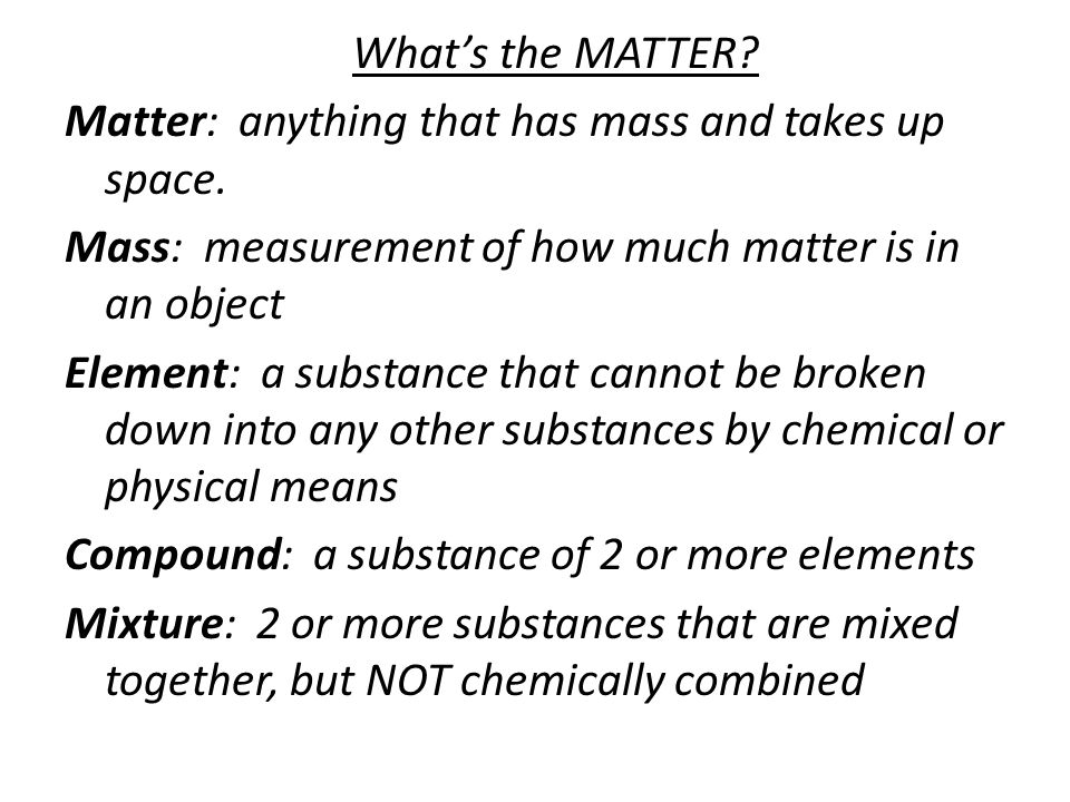 What's the MATTER? Matter: anything that has mass and takes up space. Mass: measurement of how much matter is in an object Element: a substance that c