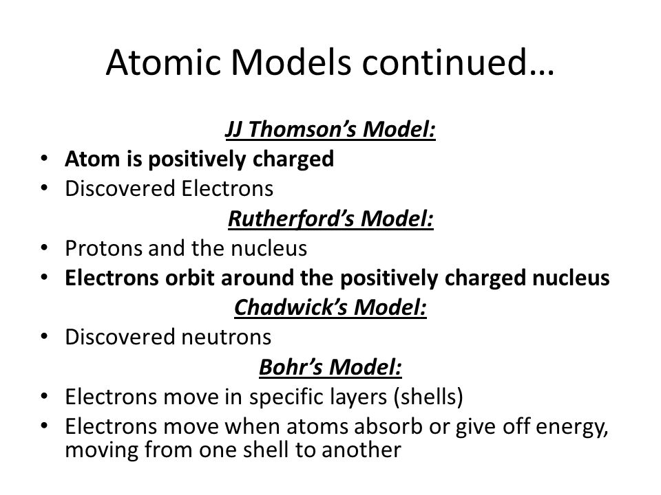 Atomic Models continued… JJ Thomson's Model: Atom is positively charged Discovered Electrons Rutherford's Model: Protons and the nucleus Electrons orb