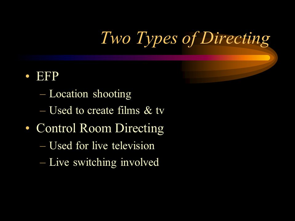 Two Types of Directing EFP –Location shooting –Used to create films & tv Control Room Directing –Used for live television –Live switching involved