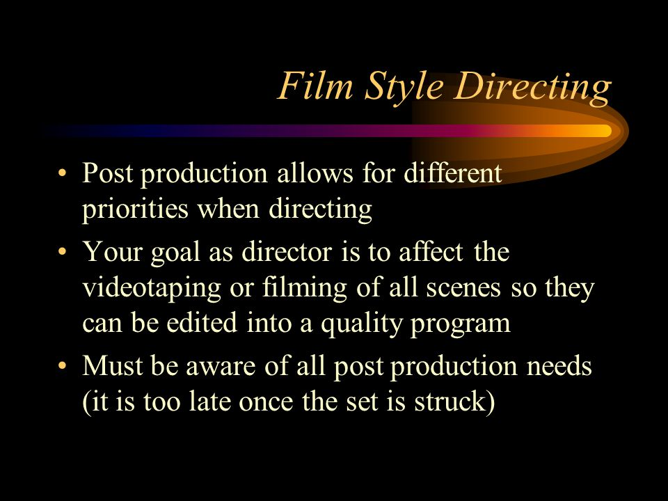 Aspects of a Good Director Must be organized Must have artistic and visual talents Must know most technical standards Must communicate well all instructions Must work well with others Have experience with many facets of production