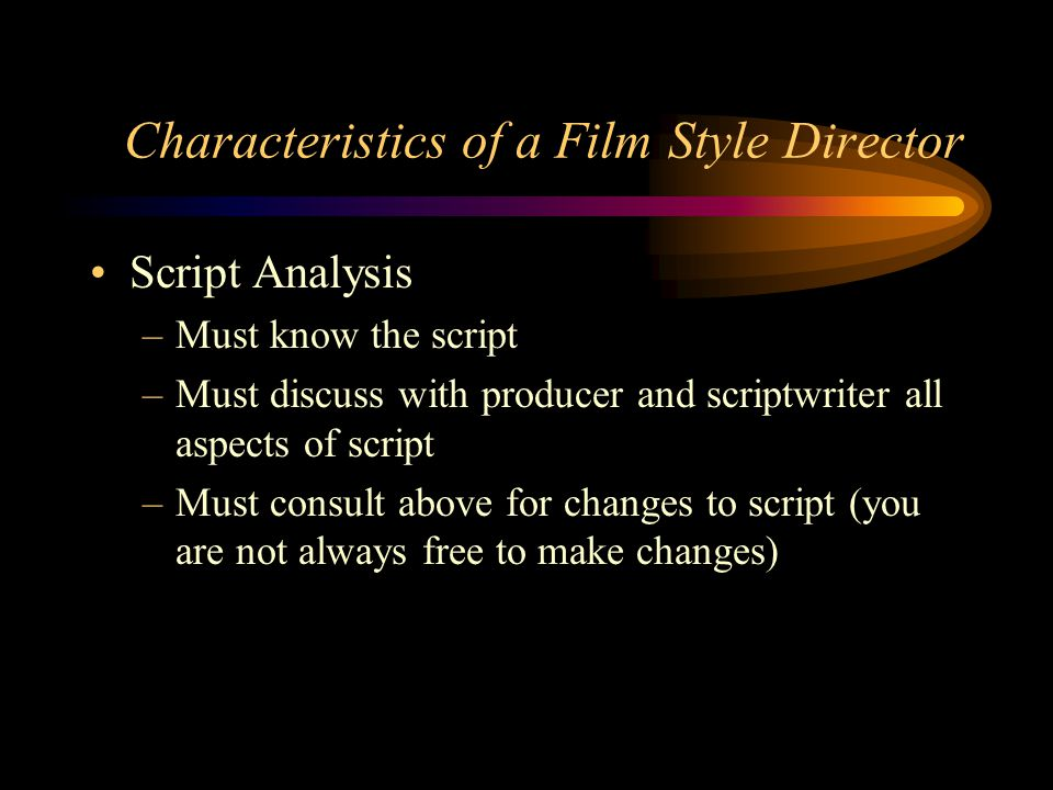 Film Style Directing Post production allows for different priorities when directing Your goal as director is to affect the videotaping or filming of all scenes so they can be edited into a quality program Must be aware of all post production needs (it is too late once the set is struck)