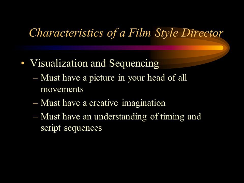 Characteristics of a Film Style Director Visualization and Sequencing –Must have a picture in your head of all movements –Must have a creative imagination –Must have an understanding of timing and script sequences