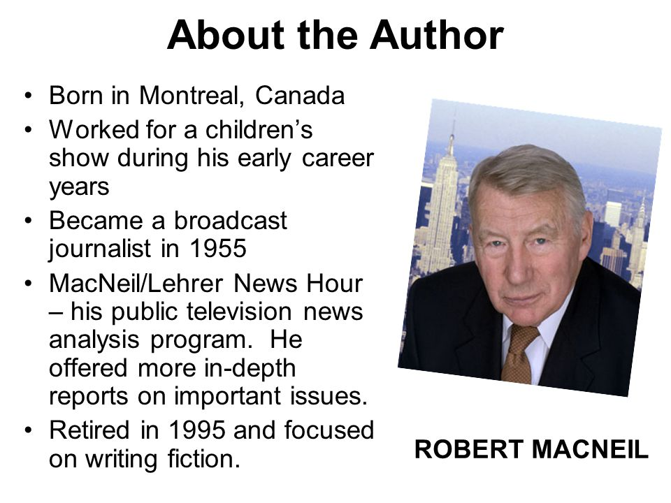 About the Author Born in Montreal, Canada Worked for a children's show during his early career years Became a broadcast journalist in 1955 MacNeil/Leh