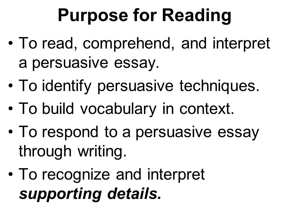 Purpose for Reading To read, comprehend, and interpret a persuasive essay. To identify persuasive techniques. To build vocabulary in context. To respo