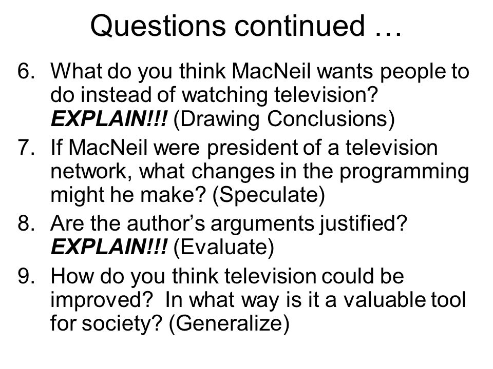 Questions continued … 6.What do you think MacNeil wants people to do instead of watching television? EXPLAIN!!! (Drawing Conclusions) 7.If MacNeil wer