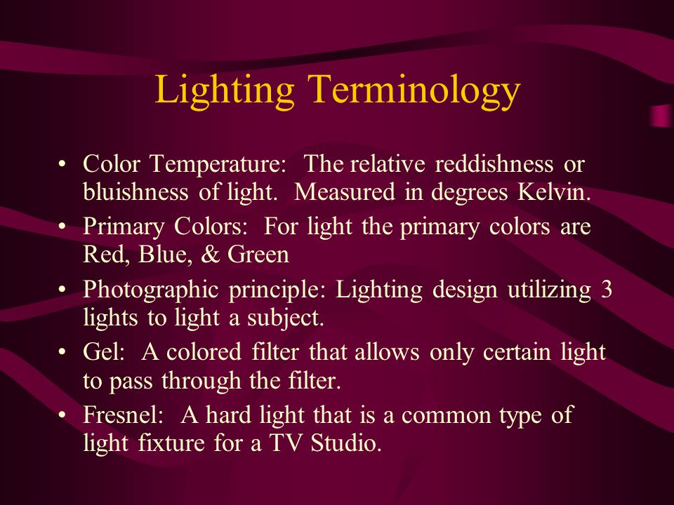 Lighting Terminology Color Temperature: The relative reddishness or bluishness of light.