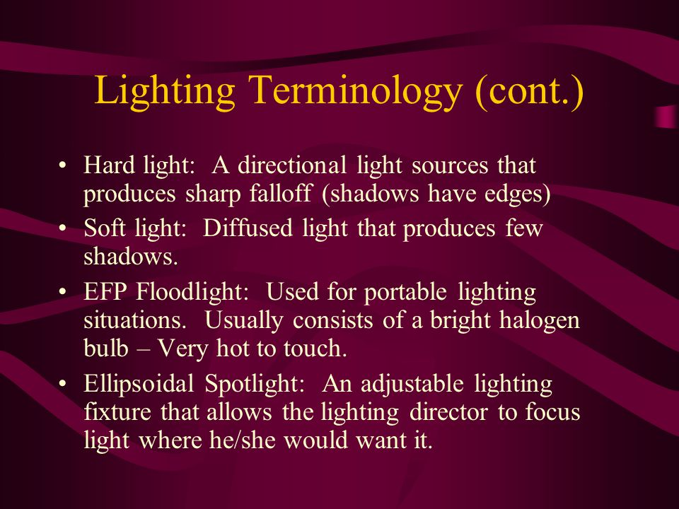 Lighting Terminology (cont.) Hard light: A directional light sources that produces sharp falloff (shadows have edges) Soft light: Diffused light that produces few shadows.