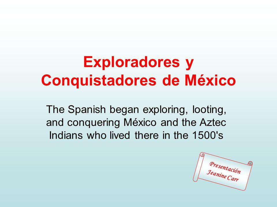Exploradores y Conquistadores de México The Spanish began exploring, looting, and conquering México and the Aztec Indians who lived there in the 1500 s Presentación Jeanine Carr