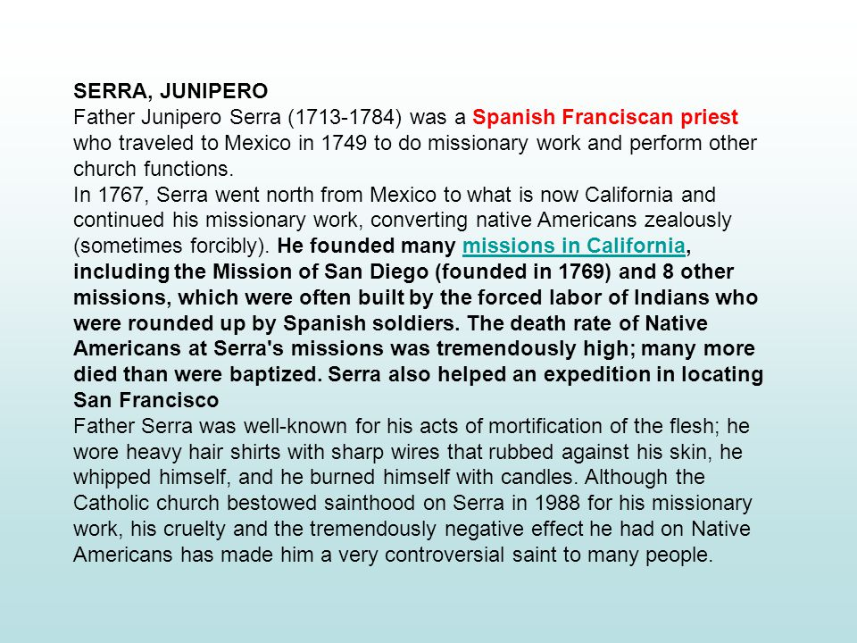 SERRA, JUNIPERO Father Junipero Serra (1713-1784) was a Spanish Franciscan priest who traveled to Mexico in 1749 to do missionary work and perform other church functions.