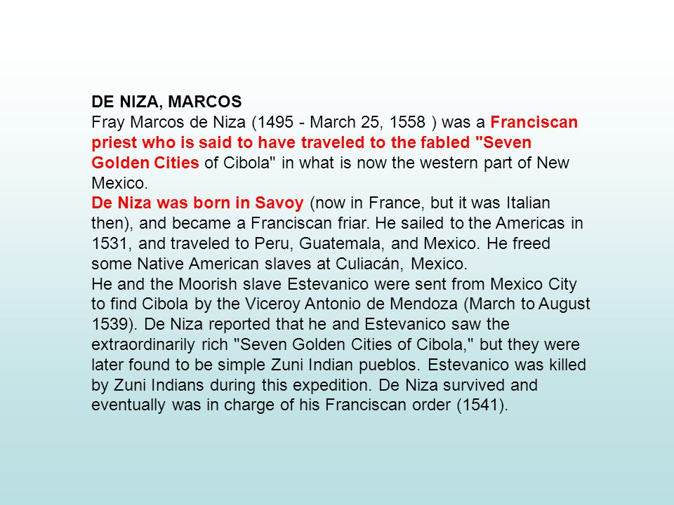 DE NIZA, MARCOS Fray Marcos de Niza (1495 - March 25, 1558 ) was a Franciscan priest who is said to have traveled to the fabled Seven Golden Cities of Cibola in what is now the western part of New Mexico.