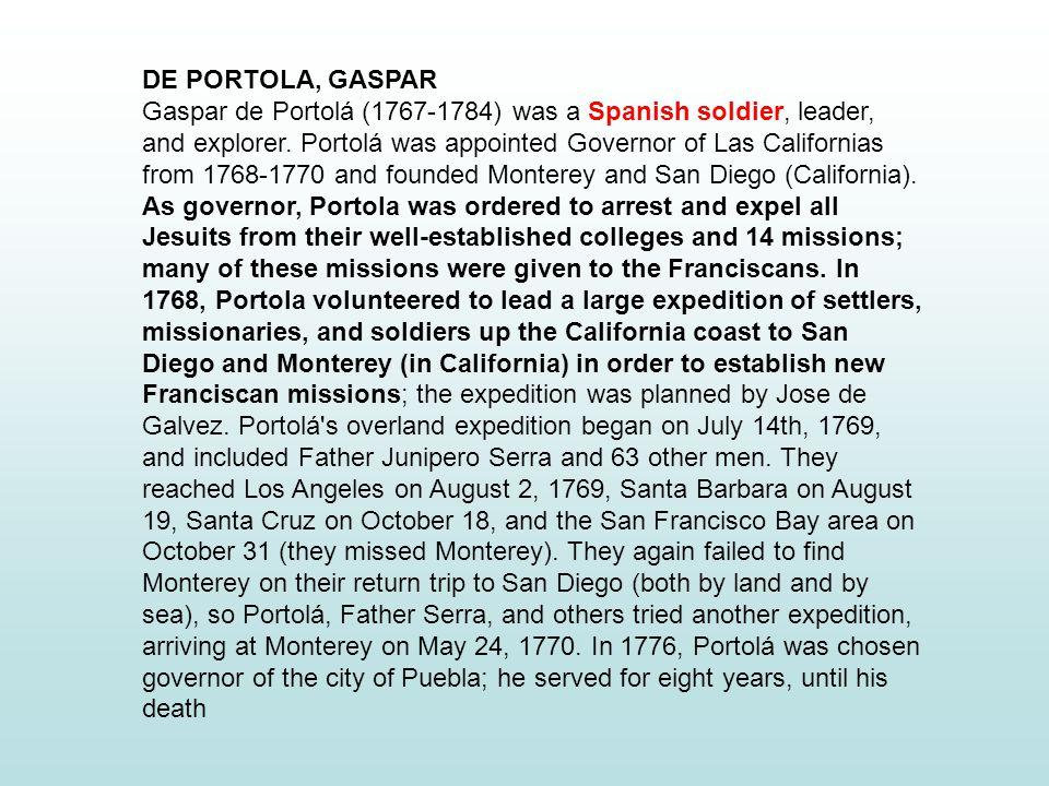 DE PORTOLA, GASPAR Gaspar de Portolá (1767-1784) was a Spanish soldier, leader, and explorer.