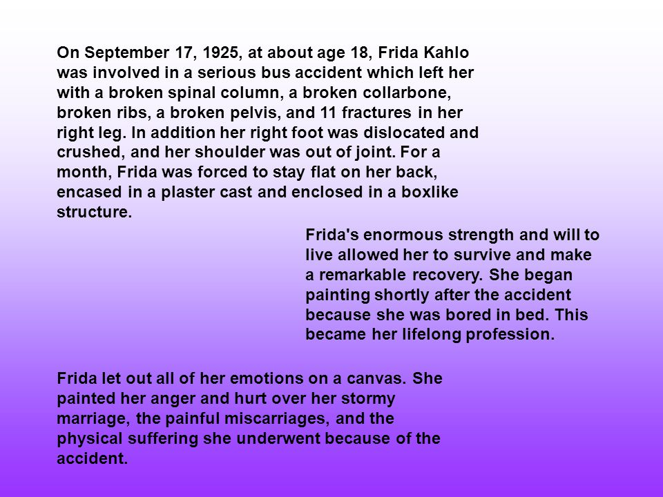 On September 17, 1925, at about age 18, Frida Kahlo was involved in a serious bus accident which left her with a broken spinal column, a broken collarbone, broken ribs, a broken pelvis, and 11 fractures in her right leg.