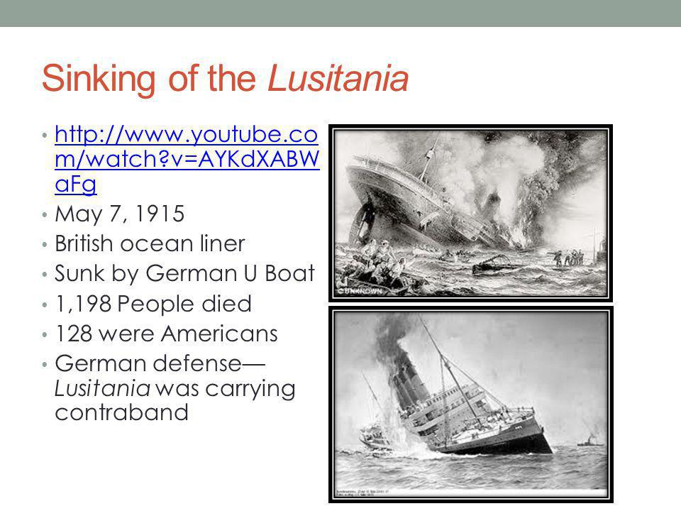 Sinking of the Lusitania http://www.youtube.co m/watch v=AYKdXABW aFg http://www.youtube.co m/watch v=AYKdXABW aFg May 7, 1915 British ocean liner Sunk by German U Boat 1,198 People died 128 were Americans German defense— Lusitania was carrying contraband