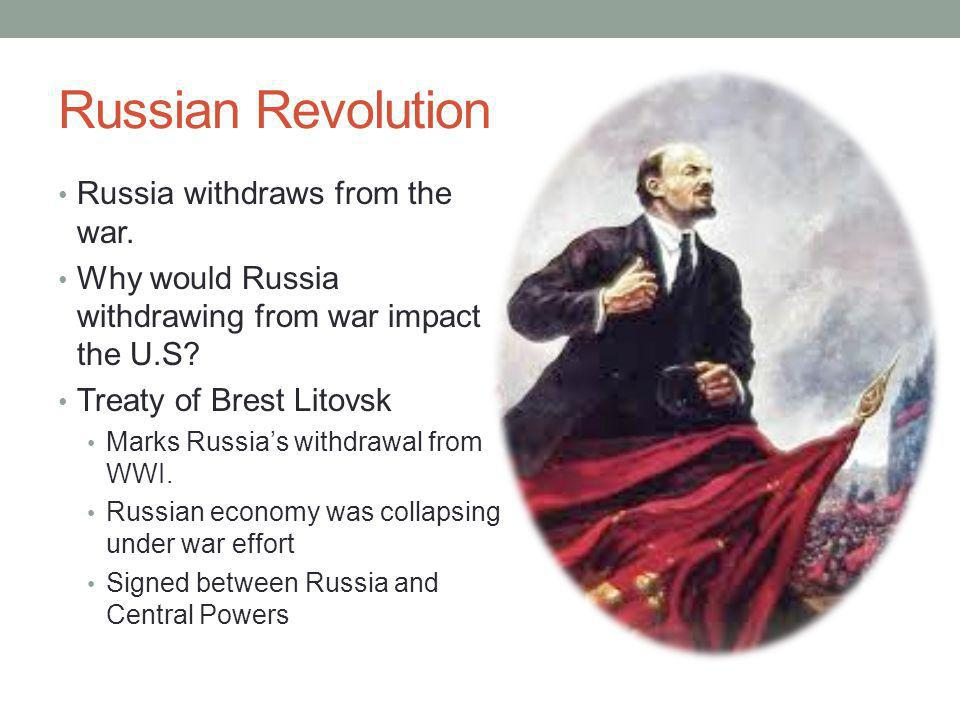 Russian Revolution Russia withdraws from the war. Why would Russia withdrawing from war impact the U.S? Treaty of Brest Litovsk Marks Russia's withdra