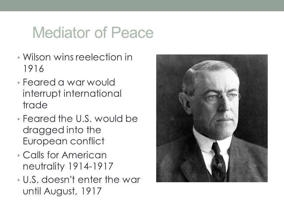 Mediator of Peace Wilson wins reelection in 1916 Feared a war would interrupt international trade Feared the U.S. would be dragged into the European c