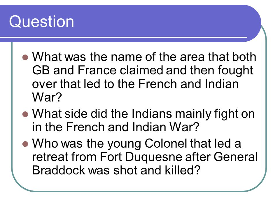 Question What was the name of the area that both GB and France claimed and then fought over that led to the French and Indian War? What side did the I