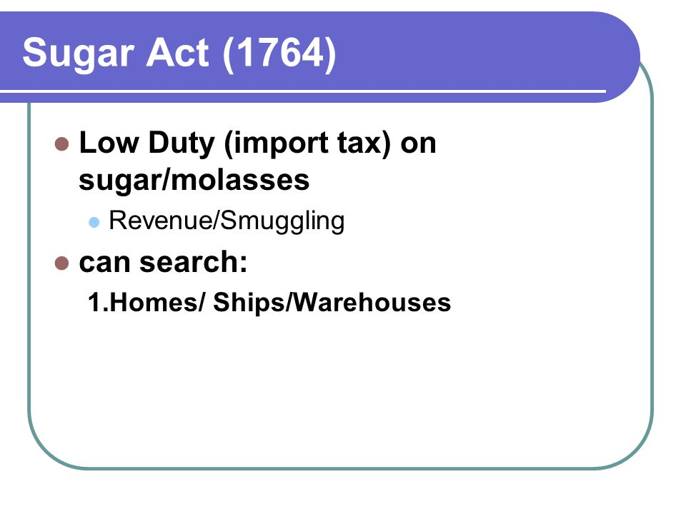 Sugar Act (1764) Low Duty (import tax) on sugar/molasses Revenue/Smuggling can search: 1.Homes/ Ships/Warehouses