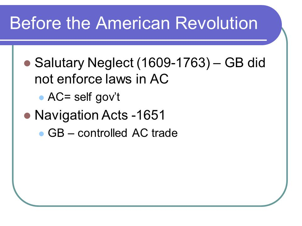 Before the American Revolution Salutary Neglect (1609-1763) – GB did not enforce laws in AC AC= self gov't Navigation Acts -1651 GB – controlled AC tr