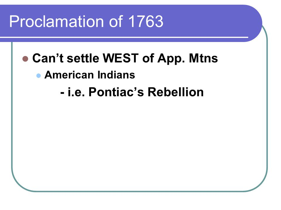 Proclamation of 1763 Can't settle WEST of App. Mtns American Indians - i.e. Pontiac's Rebellion