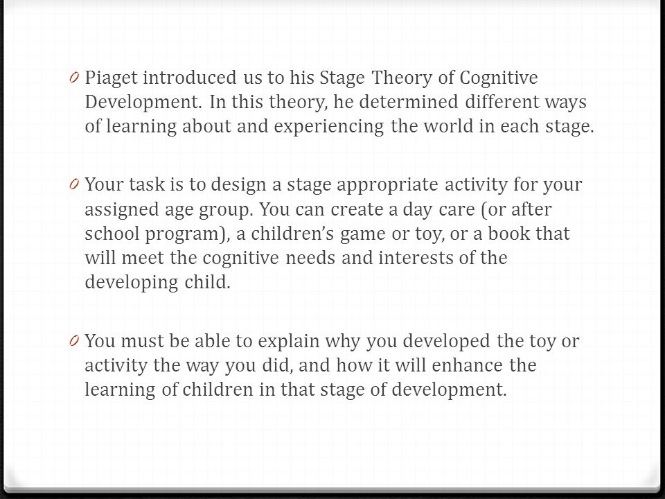 0 Piaget introduced us to his Stage Theory of Cognitive Development. In this theory, he determined different ways of learning about and experiencing t