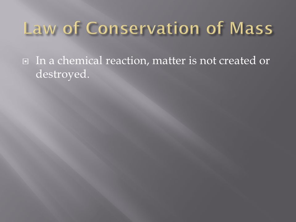  In a chemical reaction, matter is not created or destroyed.