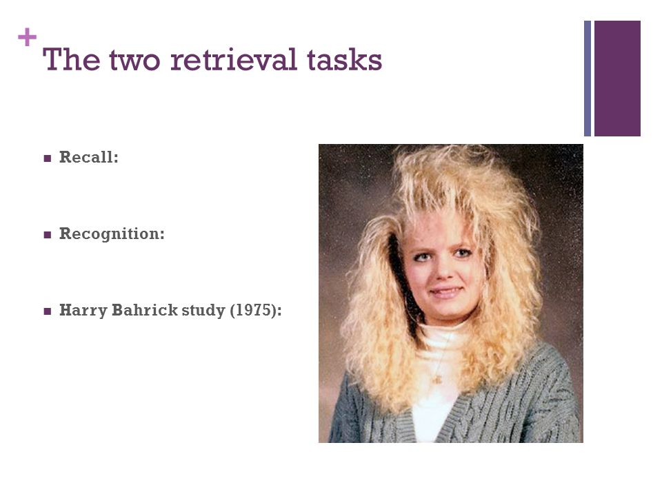 + The two retrieval tasks Recall: Recognition: Harry Bahrick study (1975):