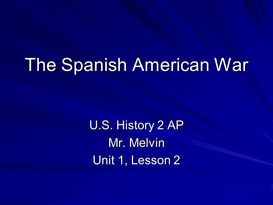 The Spanish American War U.S. History 2 AP Mr. Melvin Unit 1, Lesson 2