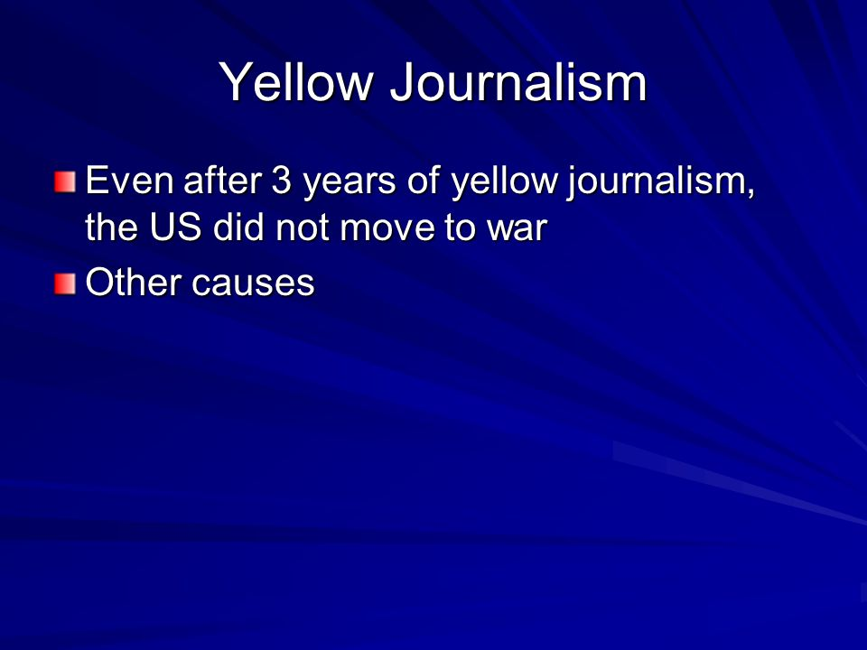 Yellow Journalism Even after 3 years of yellow journalism, the US did not move to war Other causes