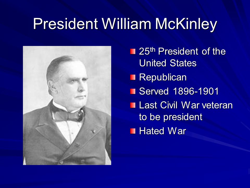 President William McKinley 25 th President of the United States Republican Served 1896-1901 Last Civil War veteran to be president Hated War