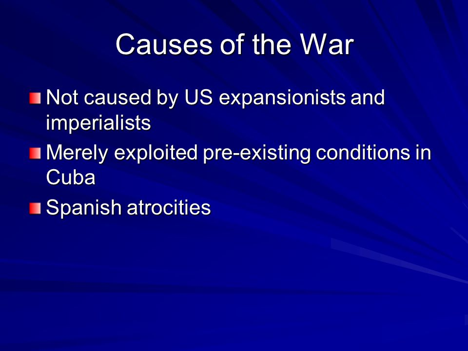 Causes of the War Not caused by US expansionists and imperialists Merely exploited pre-existing conditions in Cuba Spanish atrocities