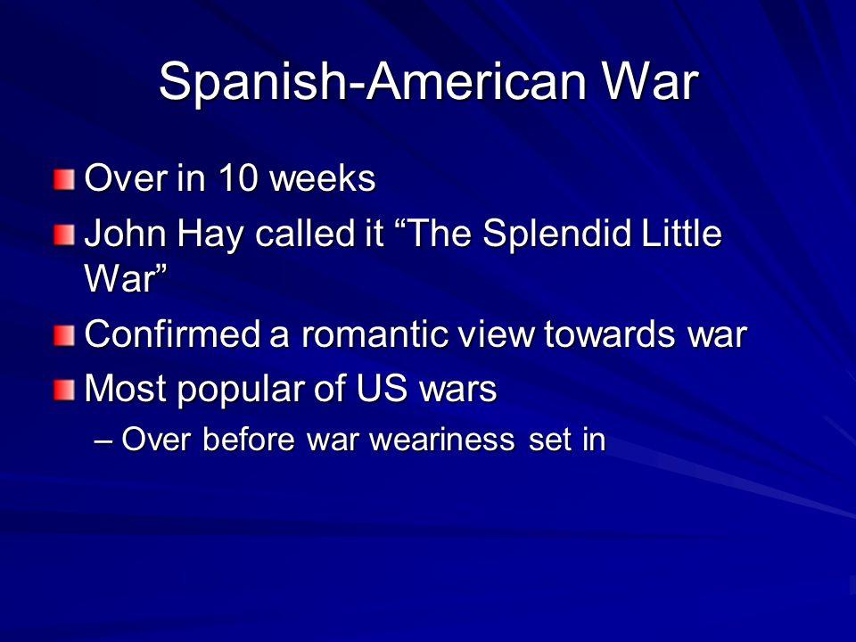 Spanish-American War Over in 10 weeks John Hay called it The Splendid Little War Confirmed a romantic view towards war Most popular of US wars –Over before war weariness set in