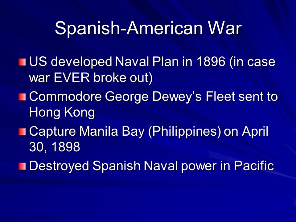 Spanish-American War US developed Naval Plan in 1896 (in case war EVER broke out) Commodore George Dewey's Fleet sent to Hong Kong Capture Manila Bay (Philippines) on April 30, 1898 Destroyed Spanish Naval power in Pacific