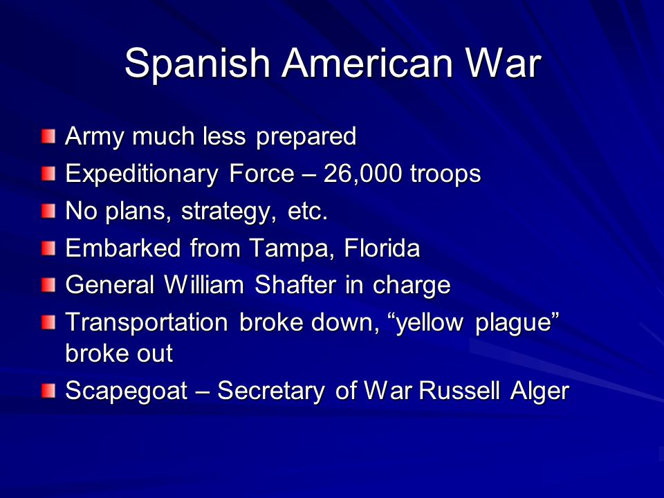 Spanish American War Army much less prepared Expeditionary Force – 26,000 troops No plans, strategy, etc.