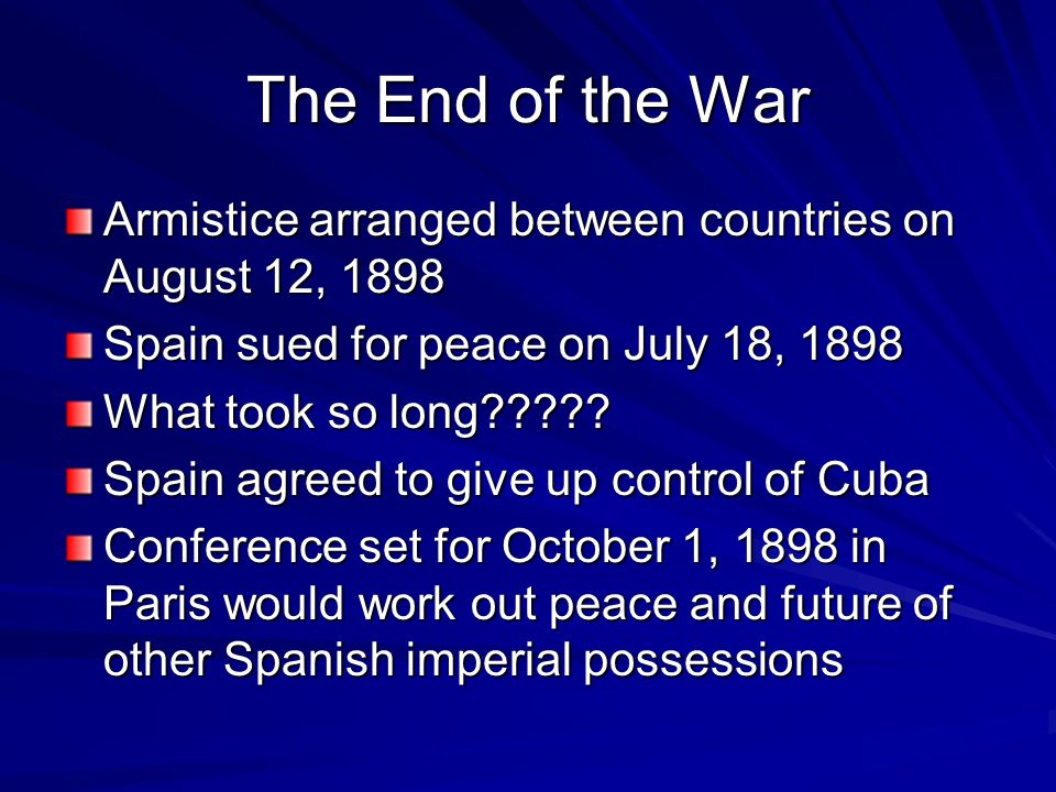The End of the War Armistice arranged between countries on August 12, 1898 Spain sued for peace on July 18, 1898 What took so long .