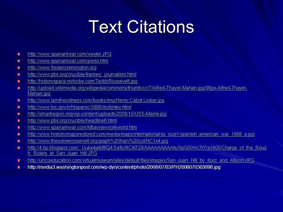 Text Citations http://www.spanamwar.com/weyler.JPG http://www.spanamwar.com/press.htm http://www.fredericremington.org http://www.pbs.org/crucible/frames/_journalism.html http://historyspace.mrlocke.com/TeddyRoosevelt.jpg http://upload.wikimedia.org/wikipedia/commons/thumb/c/c7/Alfred-Thayer-Mahan.jpg/98px-Alfred-Thayer- Mahan.jpg http://upload.wikimedia.org/wikipedia/commons/thumb/c/c7/Alfred-Thayer-Mahan.jpg/98px-Alfred-Thayer- Mahan.jpg http://www.iamthewitness.com/books/img/Henry.Cabot.Lodge.jpg http://www.loc.gov/rr/hispanic/1898/mckinley.html http://smartregion.org/wp-content/uploads/2009/10/USS-Maine.jpg http://www.pbs.org/crucible/headline6.html http://www.spanamwar.com/Mbaynewyorkworld.htm http://www.historicmapsrestored.com/media/maps/international/ss_size1/spanish_american_war_1898_a.jpg http://www.theodoreroosevelt.org/graph%20harv%20col/HC1x4.jpg http://4.bp.blogspot.com/_Uukx4jpMBQ4/SxBJRCKF2II/AAAAAAAAAIs/0ipG00Hc7rY/s1600/Charge_of_the_Roug h_Riders_at_San_Juan_Hill.JPG http://4.bp.blogspot.com/_Uukx4jpMBQ4/SxBJRCKF2II/AAAAAAAAAIs/0ipG00Hc7rY/s1600/Charge_of_the_Roug h_Riders_at_San_Juan_Hill.JPG http://uncoeducation.com/virtualmuseum/sites/default/files/images/San_Juan_Hill_by_Kurz_and_Allison.JPG http://media3.washingtonpost.com/wp-dyn/content/photo/2008/07/03/PH2008070303098.jpg