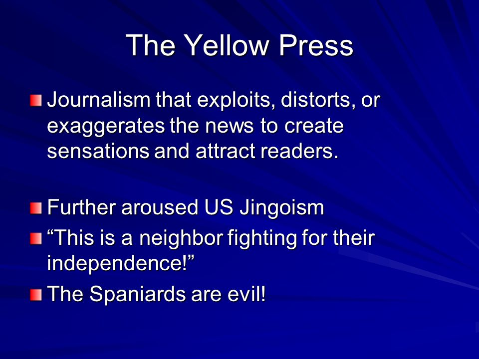 The Yellow Press Journalism that exploits, distorts, or exaggerates the news to create sensations and attract readers.