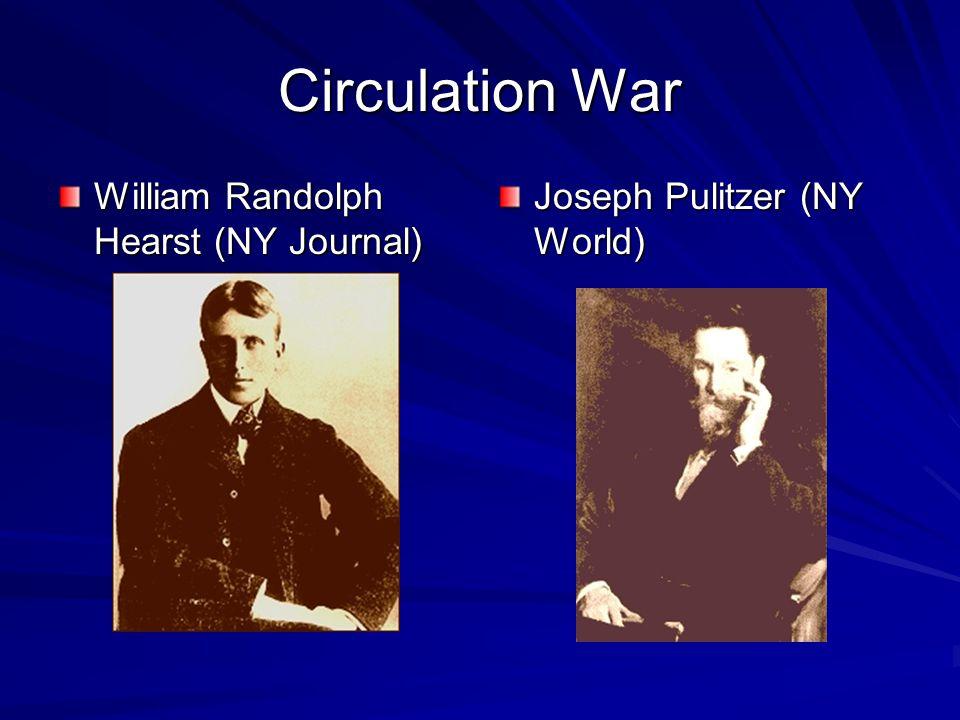 Circulation War William Randolph Hearst (NY Journal) Joseph Pulitzer (NY World)