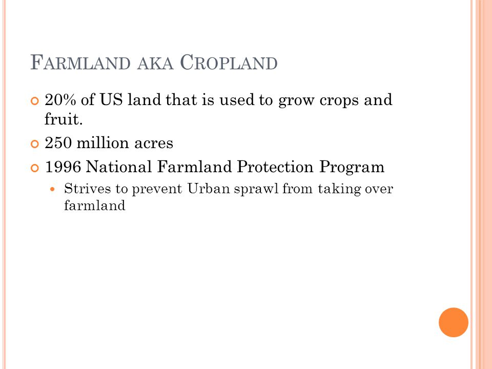 F ARMLAND AKA C ROPLAND 20% of US land that is used to grow crops and fruit. 250 million acres 1996 National Farmland Protection Program Strives to pr