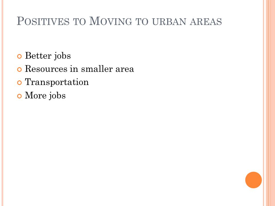 P OSITIVES TO M OVING TO URBAN AREAS Better jobs Resources in smaller area Transportation More jobs