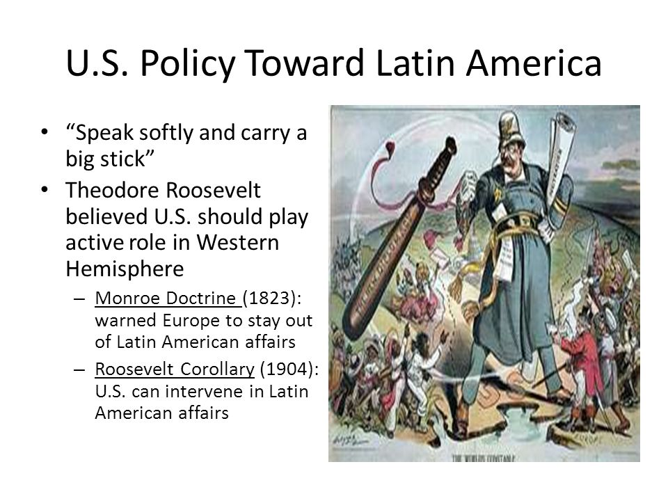 """U.S. Policy Toward Latin America """"Speak softly and carry a big stick"""" Theodore Roosevelt believed U.S. should play active role in Western Hemisphere –"""